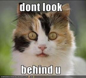 dont look  behind u