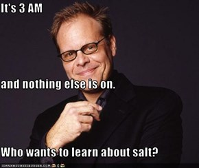 It's 3 AM and nothing else is on. Who wants to learn about salt?