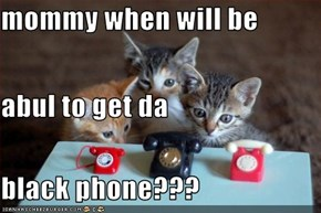 mommy when will be  abul to get da black phone???