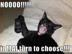 NOOOO!!!!!  iz MAI turn to choose!!!