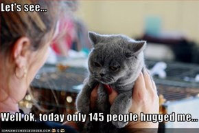 Let's see...  Well ok, today only 145 people hugged me...