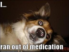 I...  ran out of medication
