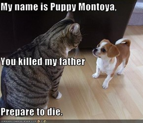 My name is Puppy Montoya,  You killed my father Prepare to die.