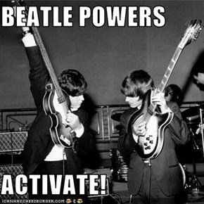 BEATLE POWERS  ACTIVATE!