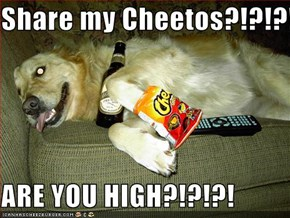 Share my Cheetos?!?!?!  ARE YOU HIGH?!?!?!