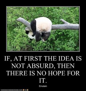 IF, AT FIRST THE IDEA IS NOT ABSURD, THEN THERE IS NO HOPE FOR IT.