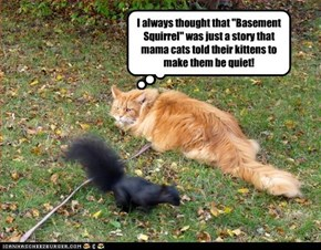 "I always thought that ""Basement Squirrel"" was just a story that mama cats told their kittens to make them be quiet!"