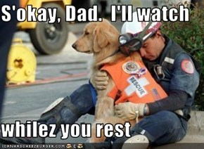 S'okay, Dad.  I'll watch  whilez you rest