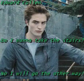 Edward Cullen... Do I wanna take the stairs? No I will go the other way!