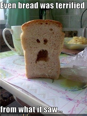 Even bread was terrified   from what it saw...