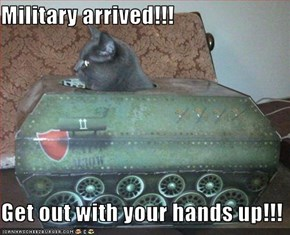 Military arrived!!!  Get out with your hands up!!!