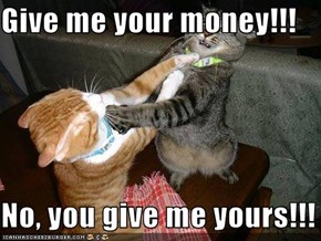 Give me your money!!!  No, you give me yours!!!