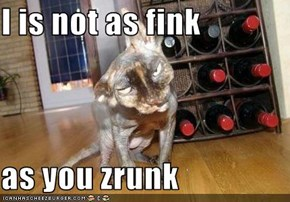 I is not as fink  as you zrunk