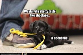 Waytur, dis sketty taste like shoolase...