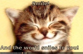 Smile!  And the world sniles to you!