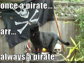 once a pirate... arr... always a pirate