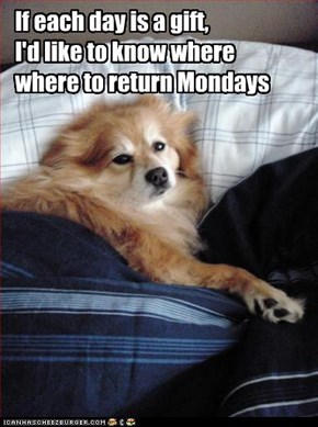 If each day is a gift, I'd like to know where where to return Mondays