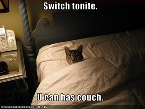 Switch tonite.  U can has couch.