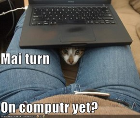 Mai turn On computr yet?