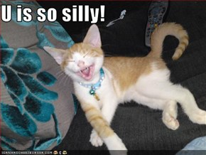 U is so silly!