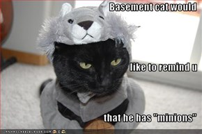 """Basement cat would like to remind u that he has """"minions"""""""