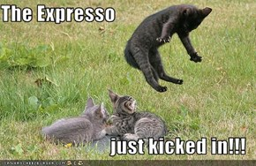 The Expresso  just kicked in!!!