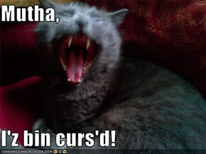 Mutha,  I'z bin curs'd!