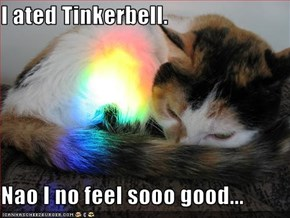 I ated Tinkerbell.  Nao I no feel sooo good...