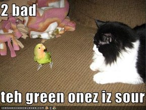 2 bad  teh green onez iz sour