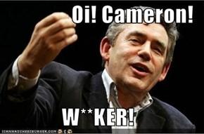 Oi! Cameron!  W**KER!