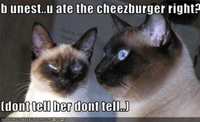 b unest..u ate the cheezburger right?  (dont tell her dont tell..)