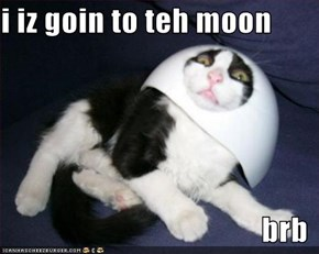 i iz goin to teh moon   brb