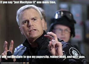"If you say ""just MacGyver it"" one more time,  I will not hesitate to use my paperclip, rubber band, and duct tape."