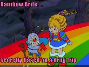 Rainbow Brite....  secretly based on a drug trip