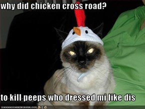 why did chicken cross road?  to kill peeps who dressed mi like dis