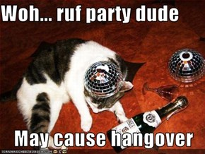Woh... ruf party dude  May cause hangover