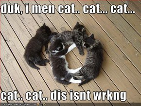 duk, i men cat.. cat... cat...  cat.. cat.. dis isnt wrkng