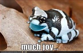 much joy...