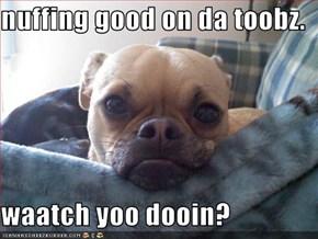 nuffing good on da toobz.  waatch yoo dooin?
