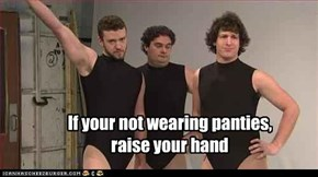If your not wearing panties,  raise your hand