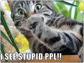 I SEE STUPID PPL!!