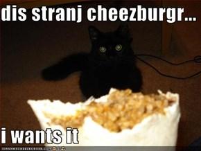 dis stranj cheezburgr...  i wants it
