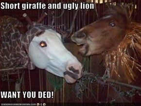 Short giraffe and ugly lion  WANT YOU DED!