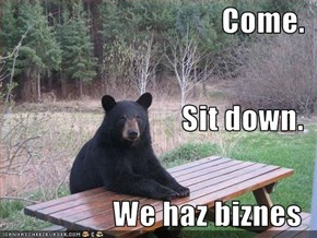 Come. Sit down. We haz biznes