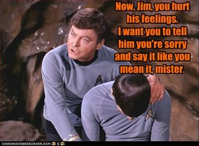 Now, Jim, you hurt his feelings. I want you to tell him you're sorry and say it like you mean it, mister.