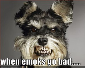 when emoks go bad.....