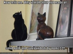 Now tellz me. Why iz mah altur not made of   solid gold and surroundedz by nomz??!!