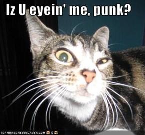 Iz U eyein' me, punk?