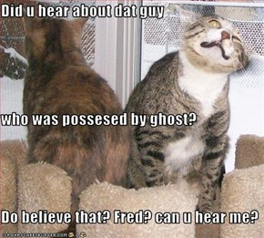 Did u hear about dat guy  who was possesed by ghost? Do believe that? Fred? can u hear me?