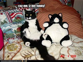 cuz me, iz not funny!